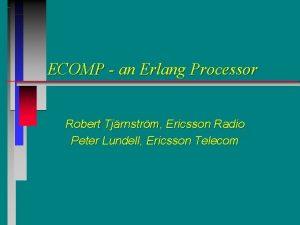 ECOMP an Erlang Processor Robert Tjrnstrm Ericsson Radio