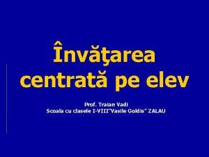 nvarea centrat pe elev Prof Traian Vadi Scoala