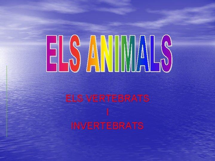 ELS VERTEBRATS I INVERTEBRATS Els animals Vertebrats Els