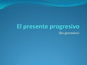 El presente progresivo los gerundios El presente progresivo