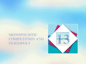 MONOPOLISTIC COMPETITION AND OLIGOPOLY 13 CHAPTER Objectives After