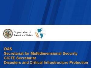 OAS Secretariat for Multidimensional Security CICTE Secretariat Disasters