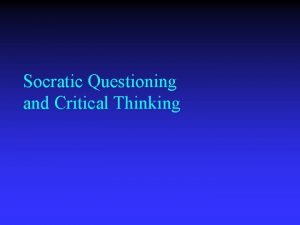 Socratic Questioning and Critical Thinking Thinking is driven
