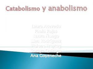 Catabolismo y anabolismo Laura Acevedo Paola Rojas Laura