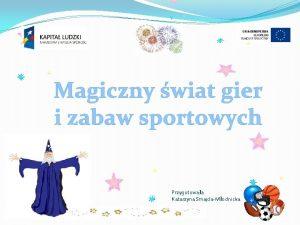 Magiczny wiat gier i zabaw sportowych Przygotowaa Katarzyna