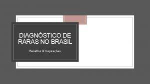 DIAGNSTICO DE RARAS NO BRASIL Desafios Inspiraes Desafios
