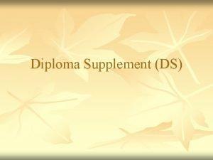 Diploma Supplement DS Diploma Supplement DS What is