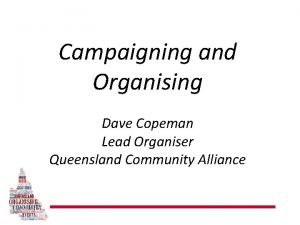 Campaigning and Organising Dave Copeman Lead Organiser Queensland
