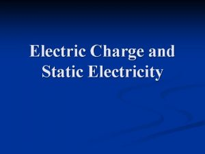 Electric Charge and Static Electricity Electric Charge n