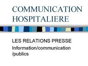 COMMUNICATION HOSPITALIERE LES RELATIONS PRESSE Informationcommunication publics COMMUNICATION