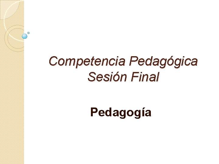 Competencia Pedaggica Sesin Final Pedagoga Que es pedagoga