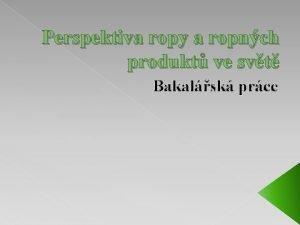 Perspektiva ropy a ropnch produkt ve svt Bakalsk