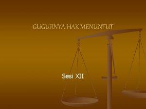 GUGURNYA HAK MENUNTUT Sesi XII Gugurnya Hak Menuntut