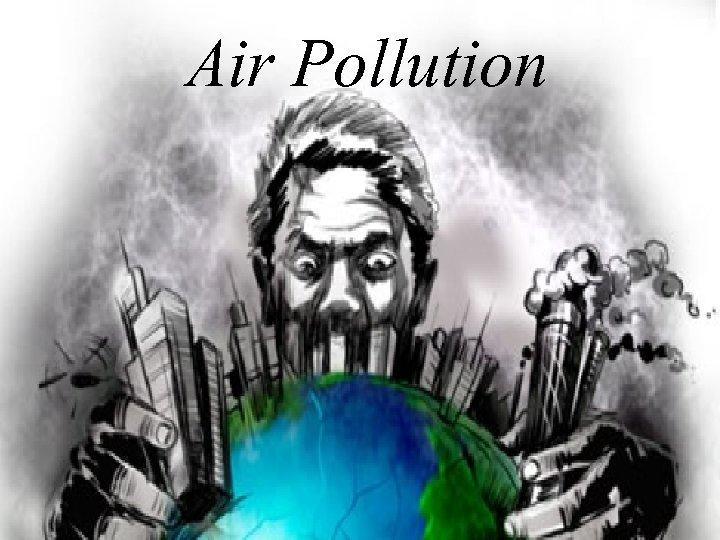 Air Pollution What is air pollution Air is