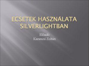 ECSETEK HASZNLATA SILVERLIGHTBAN Elad Karancsi Zoltn Mirl is