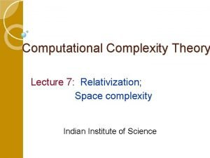 Computational Complexity Theory Lecture 7 Relativization Space complexity