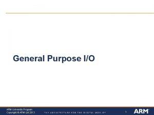 General Purpose IO ARM University Program Copyright ARM