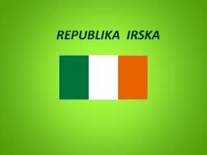REPUBLIKA IRSKA Irska je otona europska drava Glavni