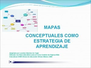 MAPAS CONCEPTUALES COMO ESTRATEGIA DE APRENDIZAJE Adaptado por