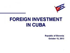 FOREIGN INVESTMENT IN CUBA Republic of Slovenia October