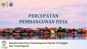 PERCEPATAN PEMBANGUNAN DESA Kementerian Desa Pembangunan Daerah Tertinggal