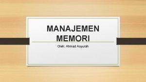 MANAJEMEN MEMORI Oleh Ahmad Asyurah Difinisi memori dan
