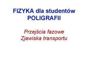 FIZYKA dla studentw POLIGRAFII Przejcia fazowe Zjawiska transportu