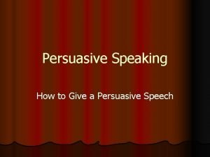 Persuasive Speaking How to Give a Persuasive Speech