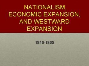 NATIONALISM ECONOMIC EXPANSION AND WESTWARD EXPANSION 1815 1850