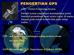 PENGERTIAN GPS Global Positioning System Sebuah system yang