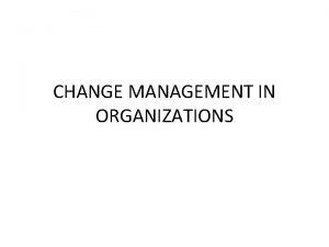 CHANGE MANAGEMENT IN ORGANIZATIONS Change Definition Change is