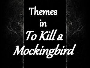 Themes in To Kill a Mockingbird To Kill