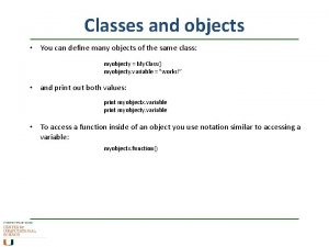Classes and objects You can define many objects