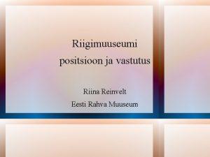 Riigimuuseumi positsioon ja vastutus Riina Reinvelt Eesti Rahva
