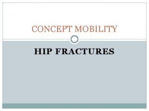 CONCEPT MOBILITY HIP FRACTURES HIP FRACTURE OBJECTIVES Explain