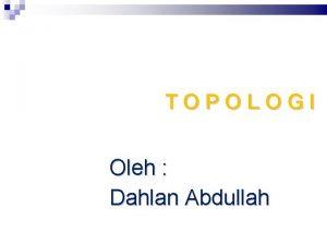 TOPOLOGI Oleh Dahlan Abdullah Topologi Pengertian topologi Jaringan