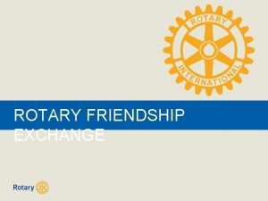 ROTARY FRIENDSHIP EXCHANGE What is this Friendship Exchange