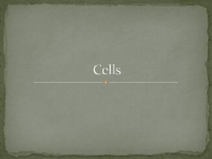 Cells Cells Cells are the basic unit of