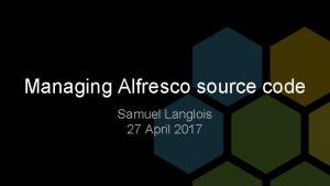 Managing Alfresco source code Samuel Langlois 27 April