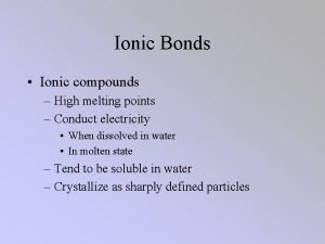 Ionic Bonds Ionic compounds High melting points Conduct