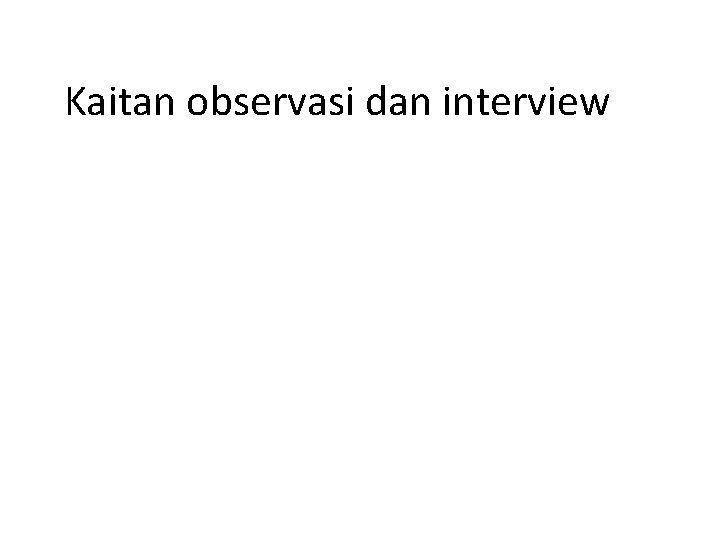 Kaitan observasi dan interview KELEBIHAN PENGERTIAN OBSERVASI KELEMAHAN