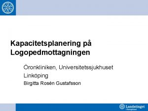 Kapacitetsplanering p Logopedmottagningen ronkliniken Universitetssjukhuset Linkping Birgitta Rosn