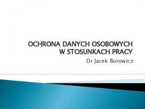 OCHRONA DANYCH OSOBOWYCH W STOSUNKACH PRACY Dr Jacek