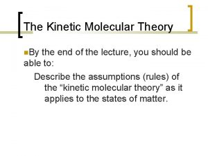 The Kinetic Molecular Theory By the end of