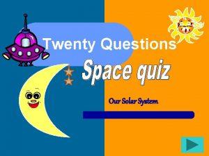 Twenty Questions Our Solar System Twenty Questions 1