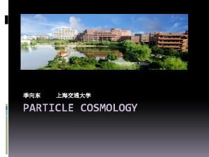 PARTICLE COSMOLOGY Outline Particle Cosmology WIMPs Miracle Panda