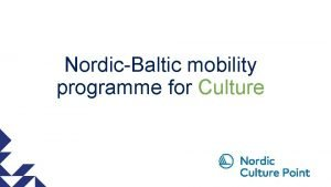 NordicBaltic mobility programme for Culture The NordicBaltic mobility