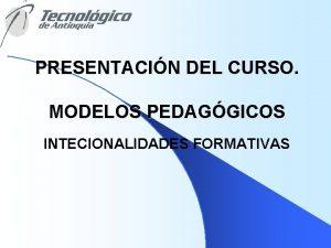 PRESENTACIN DEL CURSO MODELOS PEDAGGICOS INTECIONALIDADES FORMATIVAS PROPSITO