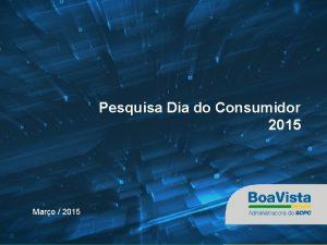 Pesquisa Dia do Consumidor 2015 Maro 2015 2014