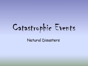 Catastrophic Events Natural Disasters Natural Disaster Any event